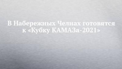 В Набережных Челнах готовятся к «Кубку КАМАЗа-2021»