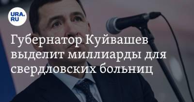 Губернатор Куйвашев выделит миллиарды для свердловских больниц