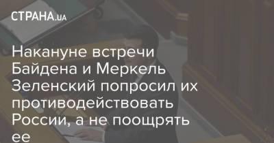 Накануне встречи Байдена и Меркель Зеленский попросил их противодействовать России, а не поощрять ее