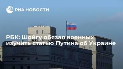 РБК: глава Минобороны Шойгу обязал военных изучить статью президента Путина об Украине