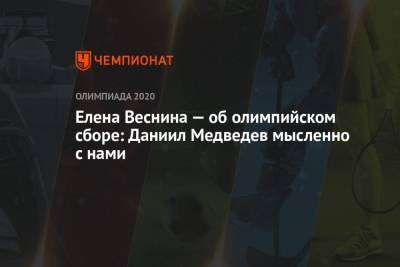 Елена Веснина — об олимпийском сборе: Даниил Медведев мысленно с нами