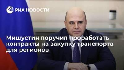 Премьер Мишустин поручил до 20 августа проработать долгосрочные контракты на закупку транспорта