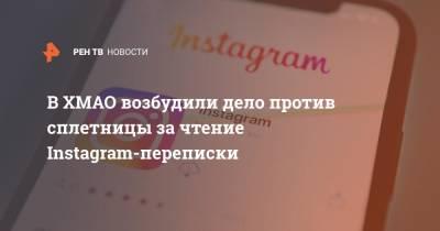 В ХМАО возбудили дело против сплетницы за чтение Instagram-переписки