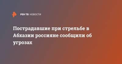 Пострадавшие при стрельбе в Абхазии россияне сообщили об угрозах