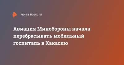 Авиация Минобороны начала перебрасывать мобильный госпиталь в Хакасию