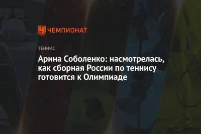 Арина Соболенко: насмотрелась, как сборная России по теннису готовится к Олимпиаде