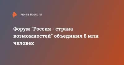 """В форуме """"Россия - страна возможностей"""" участвуют 8 млн человек"""