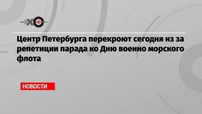 Центр Петербурга перекроют сегодня из за репетиции парада ко Дню военно морского флота