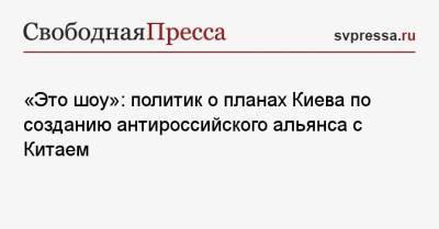 «Это шоу»: политик о планах Киева по созданию антироссийского альянса с Китаем