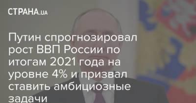 Путин спрогнозировал рост ВВП России по итогам 2021 года на уровне 4% и призвал ставить амбициозные задачи
