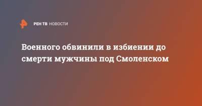 Военного обвинили в избиении до смерти мужчины под Смоленском