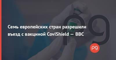 Семь европейских стран разрешили въезд с вакциной CoviShield — ВВС