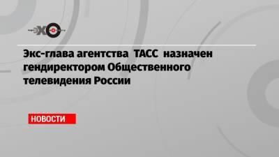 Экс-глава агентства ТАСС назначен гендиректором Общественного телевидения России