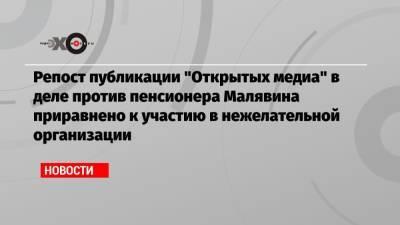 Репост публикации «Открытых медиа» в деле против пенсионера Малявина приравнено к участию в нежелательной организации