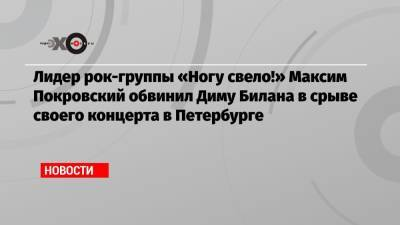 Лидер рок-группы «Ногу свело!» Максим Покровский обвинил Диму Билана в срыве своего концерта в Петербурге