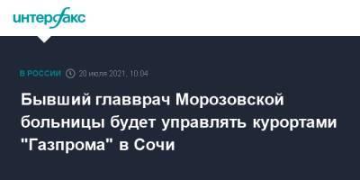 """Бывший главврач Морозовской больницы будет управлять курортами """"Газпрома"""" в Сочи"""