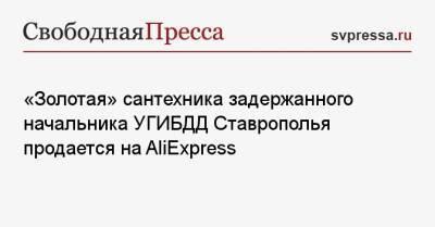 «Золотая» сантехника задержанного начальника УГИБДД Ставрополья продается на AliExpress
