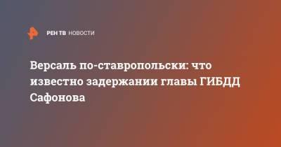 Версаль по-ставропольски: что известно задержании главы ГИБДД Сафонова
