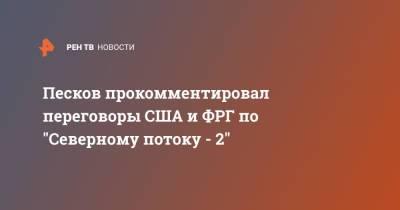 """Песков прокомментировал переговоры США и ФРГ по """"Северному потоку - 2"""""""