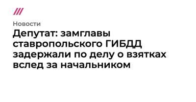 Депутат: замглавы ставропольского ГИБДД задержали по делу о взятках вслед за начальником