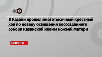 В Казани прошел многотысячный крестный ход по поводу освещения воссозданного собора Казанской иконы Божьей Матери
