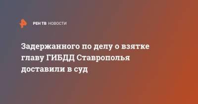 Задержанного по делу о взятке главу ГИБДД Ставрополья доставили в суд