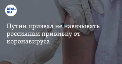 Путин призвал не навязывать россиянам прививку от коронавируса