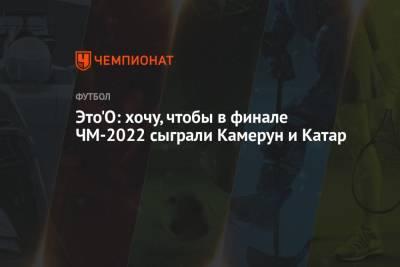 Это'О: хочу, чтобы в финале ЧМ-2022 сыграли Камерун и Катар