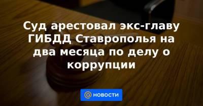 Суд арестовал экс-главу ГИБДД Ставрополья на два месяца по делу о коррупции