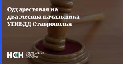 Суд арестовал на два месяца начальника УГИБДД Ставрополья