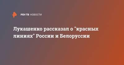 """Лукашенко рассказал о """"красных линиях"""" России и Белоруссии"""