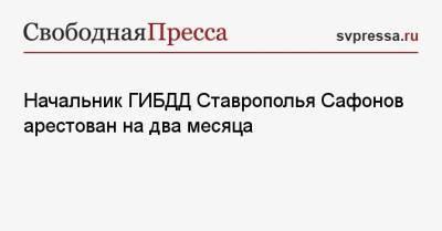 Начальник ГИБДД Ставрополья Сафонов арестован на два месяца