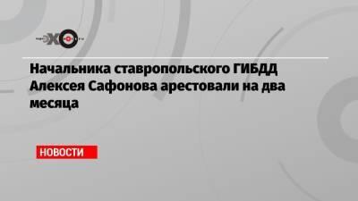 Начальника ставропольского ГИБДД Алексея Сафонова арестовали на два месяца
