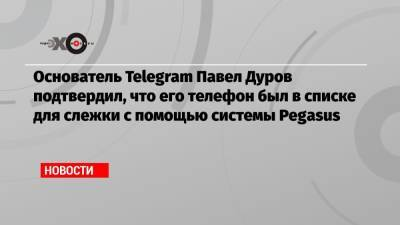 Основатель Telegram Павел Дуров подтвердил, что его телефон был в списке для слежки с помощью системы Pegasus