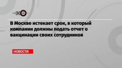 В Москве истекает срок, в который компании должны подать отчет о вакцинации своих сотрудников