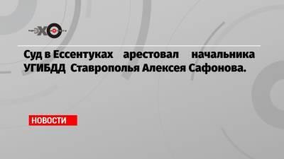 Суд в Ессентуках арестовал начальника УГИБДД Ставрополья Алексея Сафонова.