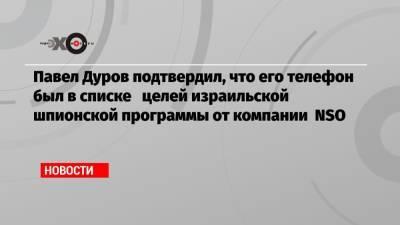 Павел Дуров подтвердил, что его телефон был в списке целей израильской шпионской программы от компании NSO