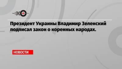 Президент Украины Владимир Зеленский подписал закон о коренных народах.