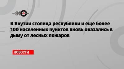 В Якутии столица республики и еще более 100 населенных пунктов вновь оказались в дыму от лесных пожаров