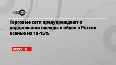 Торговые сети предупреждают о подорожании одежды и обуви в России осенью на 10-15%