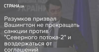 """Разумков призвал Вашингтон не прекращать санкции против """"Северного потока-2"""" и воздержаться от соглашений"""