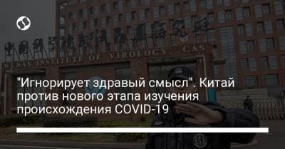 """""""Игнорирует здравый смысл"""". Китай против нового этапа изучения происхождения COVID-19"""