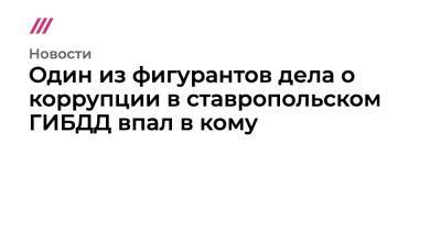 Один из фигурантов дела о коррупции в ставропольском ГИБДД впал в кому