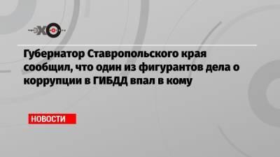 Губернатор Ставропольского края сообщил, что один из фигурантов дела о коррупции в ГИБДД впал в кому