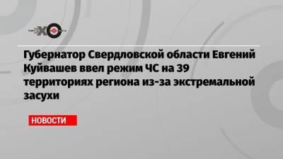Губернатор Свердловской области Евгений Куйвашев ввел режим ЧС на 39 территориях региона из-за экстремальной засухи