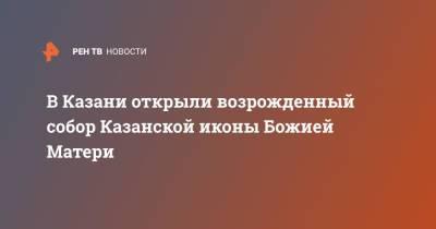 В Казани открыли возрожденный собор Казанской иконы Божией Матери