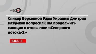 Спикер Верховной Рады Украины Дмитрий Разумков попросил США продолжить санкции в отношении «Северного потока-2»