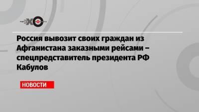 Россия вывозит своих граждан из Афганистана заказными рейсами – спецпредставитель президента РФ Кабулов
