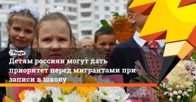 Детям россиян могут дать приоритет перед мигрантами при записи в школу