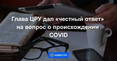 Глава ЦРУ дал «честный ответ» на вопрос о происхождении COVID